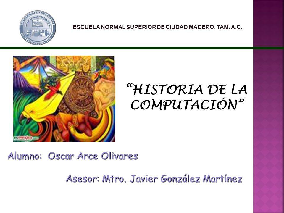 ESCUELA NORMAL SUPERIOR DE CIUDAD MADERO. TAM. A.C. Asesor: Mtro. Javier González Martínez Alumno: Oscar Arce Olivares HISTORIA DE LA COMPUTACIÓN