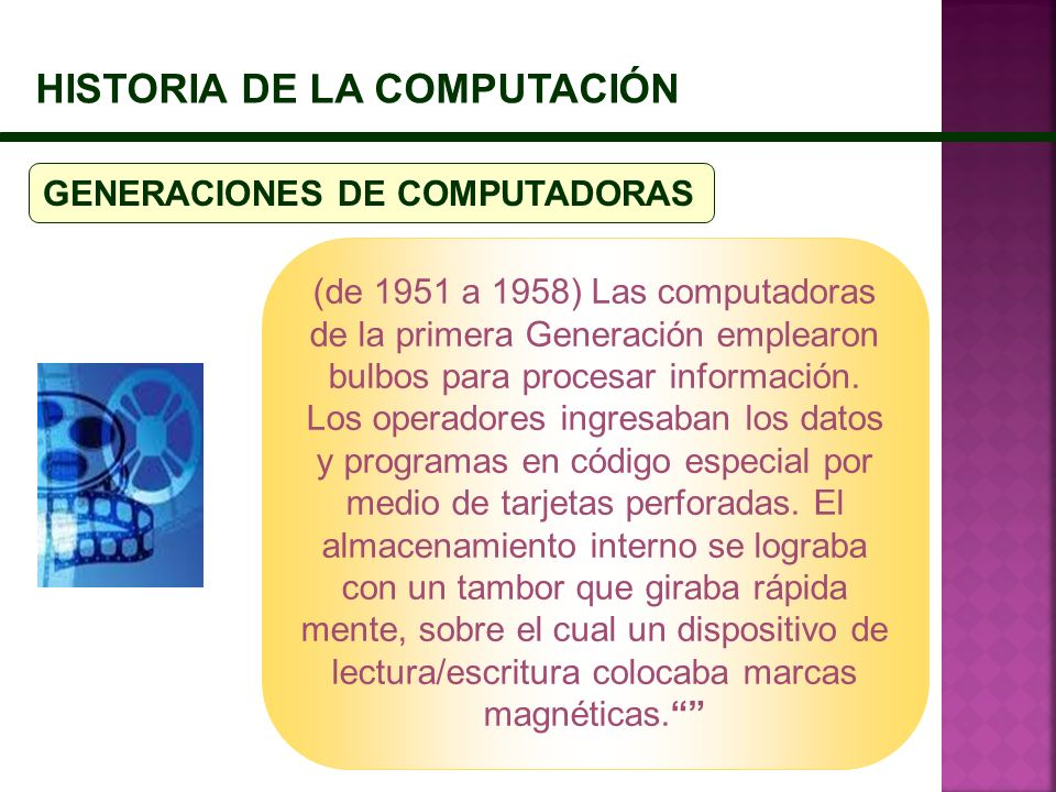 HISTORIA DE LA COMPUTACIÓN GENERACIONES DE COMPUTADORAS (de 1951 a 1958) Las computadoras de la primera Generación emplearon bulbos para procesar info