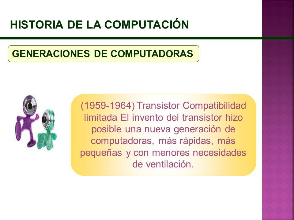 HISTORIA DE LA COMPUTACIÓN GENERACIONES DE COMPUTADORAS (1959-1964) Transistor Compatibilidad limitada El invento del transistor hizo posible una nuev