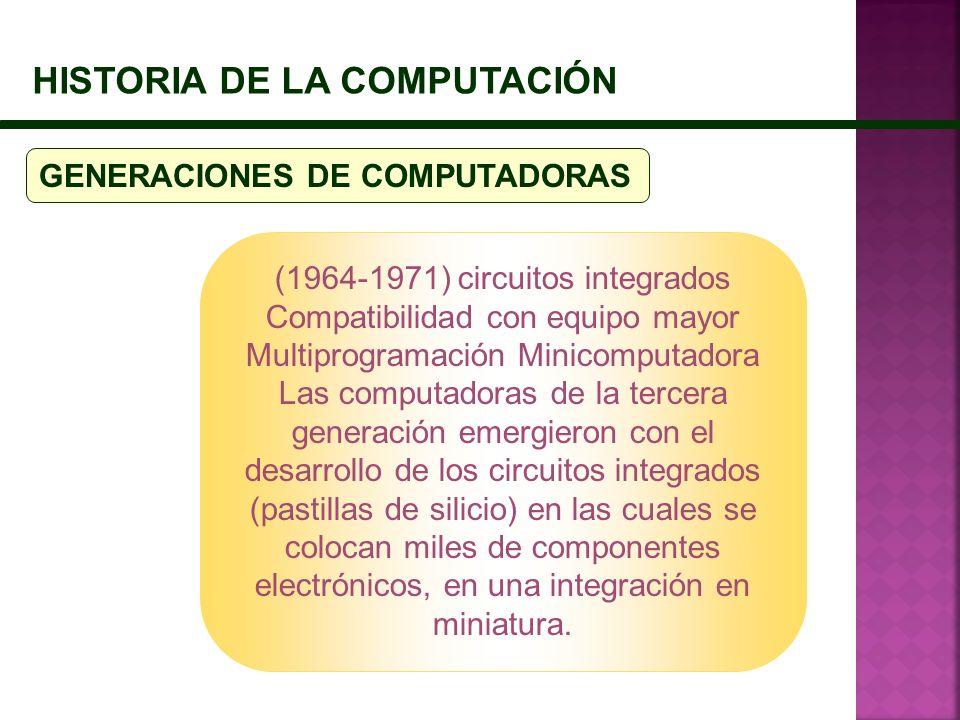 HISTORIA DE LA COMPUTACIÓN GENERACIONES DE COMPUTADORAS (1964-1971) circuitos integrados Compatibilidad con equipo mayor Multiprogramación Minicomputa