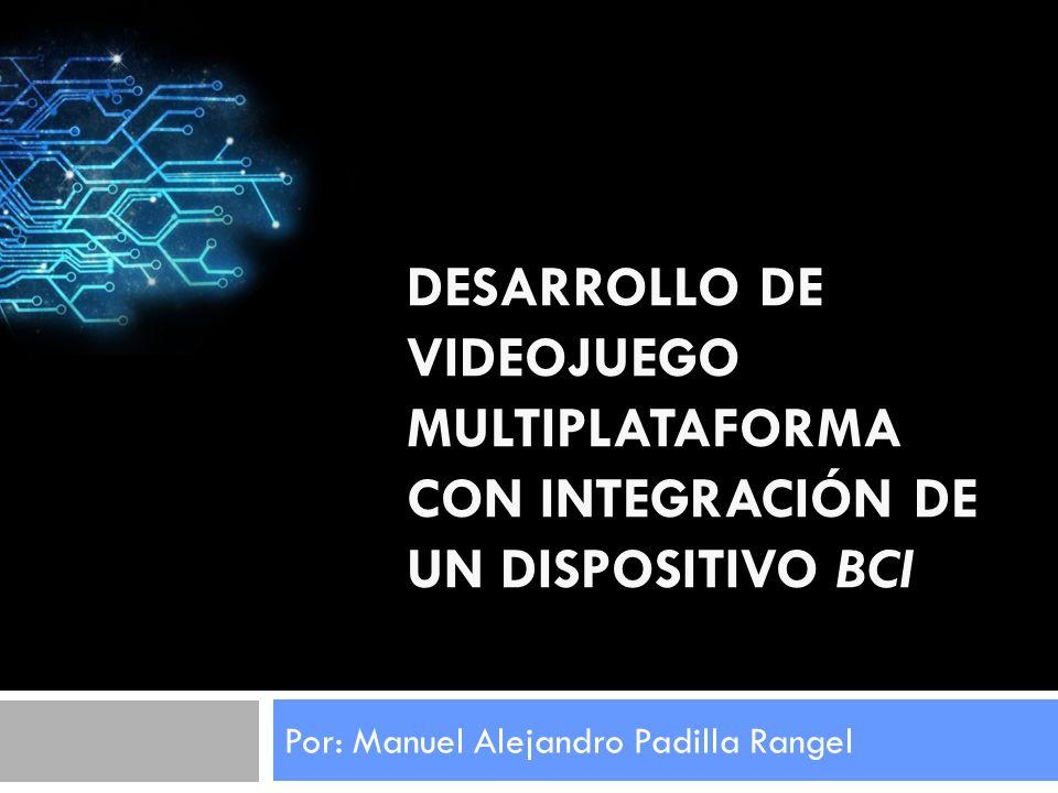DESARROLLO DE VIDEOJUEGO MULTIPLATAFORMA CON INTEGRACIÓN DE UN DISPOSITIVO BCI Por: Manuel Alejandro Padilla Rangel