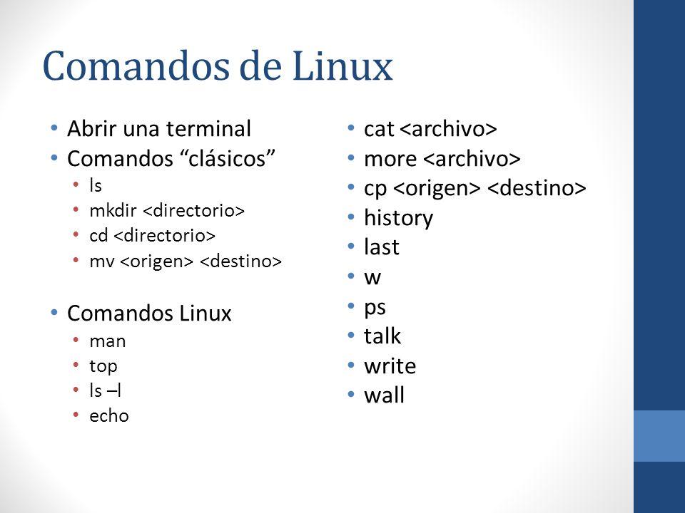 Comandos de Linux Abrir una terminal Comandos clásicos ls mkdir cd mv Comandos Linux man top ls –l echo cat more cp history last w ps talk write wall