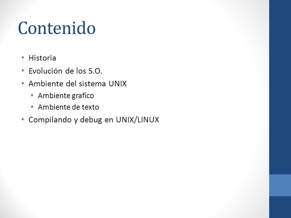 Contenido Historia Evolución de los S.O. Ambiente del sistema UNIX Ambiente grafico Ambiente de texto Compilando y debug en UNIX/LINUX