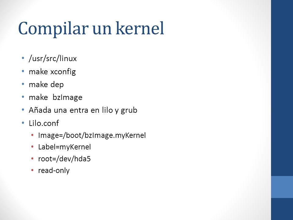 Compilar un kernel /usr/src/linux make xconfig make dep make bzImage Añada una entra en lilo y grub Lilo.conf Image=/boot/bzImage.myKernel Label=myKer