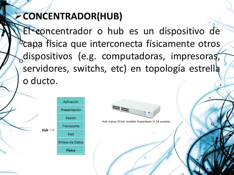 CONCENTRADOR(HUB) El concentrador o hub es un dispositivo de capa física que interconecta físicamente otros dispositivos (e.g. computadoras, impresora