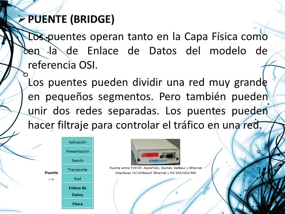PUENTE (BRIDGE) Los puentes operan tanto en la Capa Física como en la de Enlace de Datos del modelo de referencia OSI. Los puentes pueden dividir una