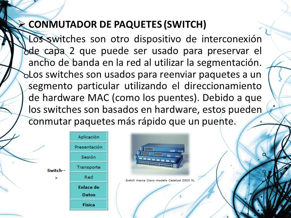 CONMUTADOR DE PAQUETES (SWITCH) Los switches son otro dispositivo de interconexión de capa 2 que puede ser usado para preservar el ancho de banda en l