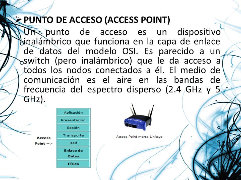 PUNTO DE ACCESO (ACCESS POINT) Un punto de acceso es un dispositivo inalámbrico que funciona en la capa de enlace de datos del modelo OSI. Es parecido