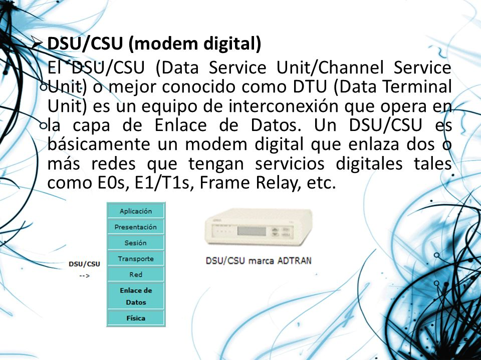 DSU/CSU (modem digital) El DSU/CSU (Data Service Unit/Channel Service Unit) o mejor conocido como DTU (Data Terminal Unit) es un equipo de interconexi