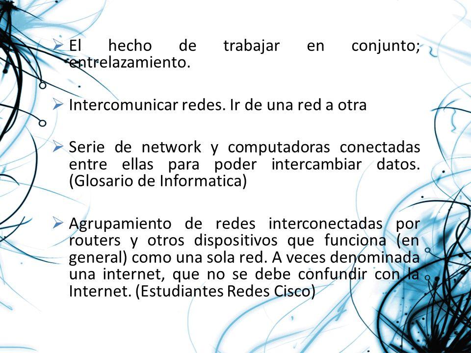 El hecho de trabajar en conjunto; entrelazamiento. Intercomunicar redes. Ir de una red a otra Serie de network y computadoras conectadas entre ellas p