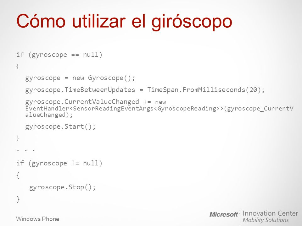 Windows Phone Cómo utilizar el giróscopo if (gyroscope == null) { gyroscope = new Gyroscope(); gyroscope.TimeBetweenUpdates = TimeSpan.FromMilliseconds(20); gyroscope.CurrentValueChanged += new EventHandler >(gyroscope_CurrentV alueChanged); gyroscope.Start(); }...
