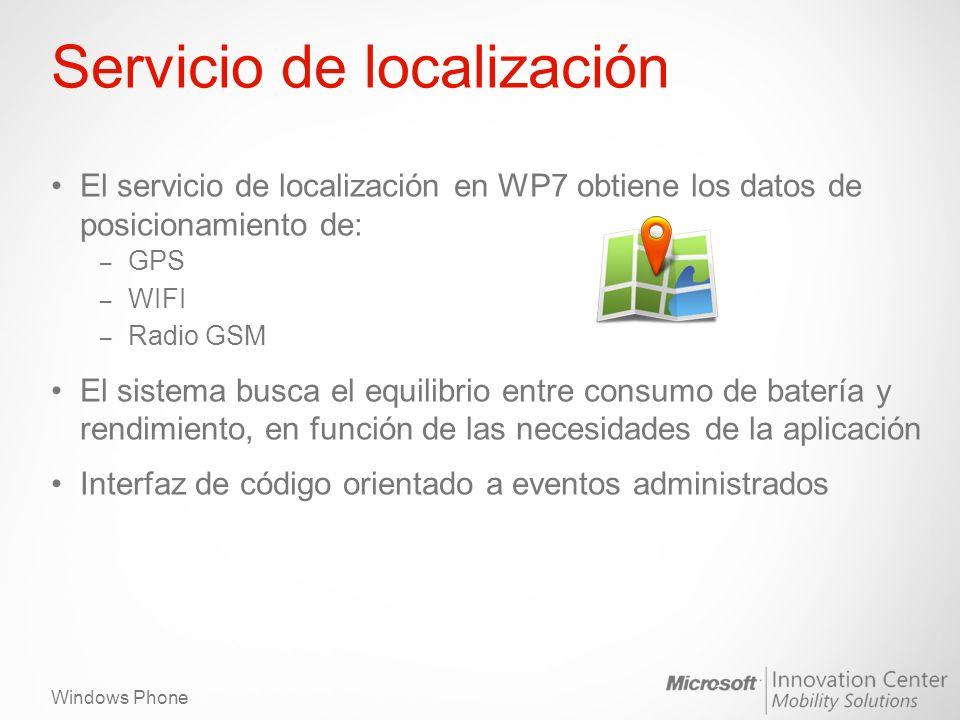 Windows Phone Servicio de localización El servicio de localización en WP7 obtiene los datos de posicionamiento de: – GPS – WIFI – Radio GSM El sistema busca el equilibrio entre consumo de batería y rendimiento, en función de las necesidades de la aplicación Interfaz de código orientado a eventos administrados