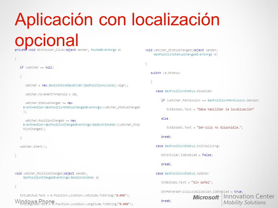 Windows Phone Aplicación con localización opcional private void btnIniciar_Click(object sender, RoutedEventArgs e) { if (watcher == null) { watcher = new GeoCoordinateWatcher(GeoPositionAccuracy.High); watcher.MovementThreshold = 20; watcher.StatusChanged += new EventHandler (watcher_StatusChanged ); watcher.PositionChanged += new EventHandler >(watcher_Posi tionChanged); } watcher.Start(); } void watcher_PositionChanged(object sender, GeoPositionChangedEventArgs e) { txtLatitud.Text = e.Position.Location.Latitude.ToString( 0.000 ); txtLongitud.Text = e.Position.Location.Longitude.ToString( 0.000 ); } private void btnPararServicioLocalizacion_Click(object sender, RoutedEventArgs e) { watcher.Stop(); } void watcher_StatusChanged(object sender, GeoPositionStatusChangedEventArgs e) { switch (e.Status) { case GeoPositionStatus.Disabled: if (watcher.Permission == GeoPositionPermission.Denied) txtEstado.Text = Debe habilitar la localización else txtEstado.Text = Servicio no disponible. ; break; case GeoPositionStatus.Initializing: btnIniciar.IsEnabled = false; break; case GeoPositionStatus.NoData: txtEstado.Text = Sin señal ; btnPararServicioLocalizacion.IsEnabled = true; break; case GeoPositionStatus.Ready: txtEstado.Text = Localización preparada ; btnPararServicioLocalizacion.IsEnabled = true; break; }