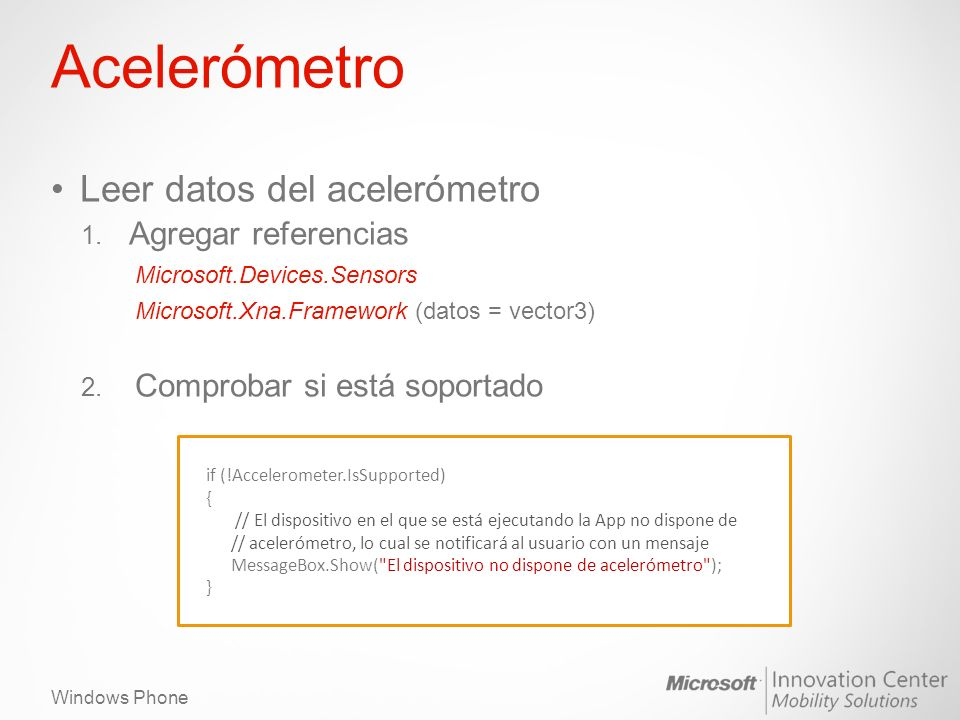 Windows Phone Acelerómetro Leer datos del acelerómetro 1. Agregar referencias Microsoft.Devices.Sensors Microsoft.Xna.Framework (datos = vector3) 2. C