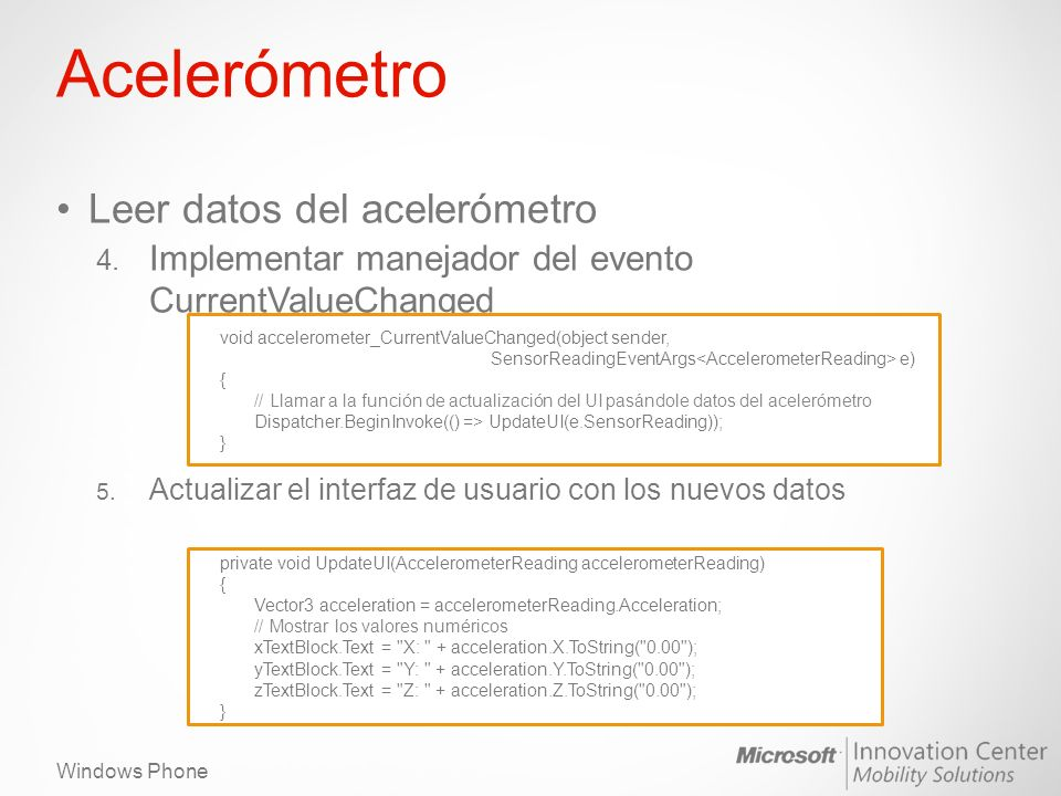Windows Phone Acelerómetro Leer datos del acelerómetro 4. Implementar manejador del evento CurrentValueChanged 5. Actualizar el interfaz de usuario co