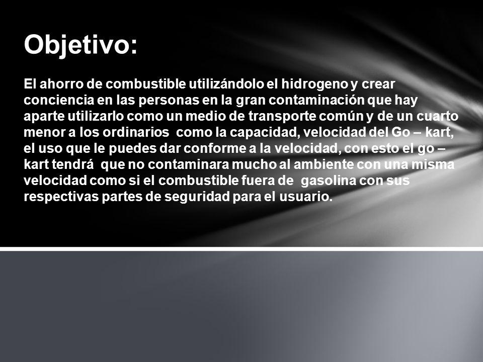 Objetivo: El ahorro de combustible utilizándolo el hidrogeno y crear conciencia en las personas en la gran contaminación que hay aparte utilizarlo com