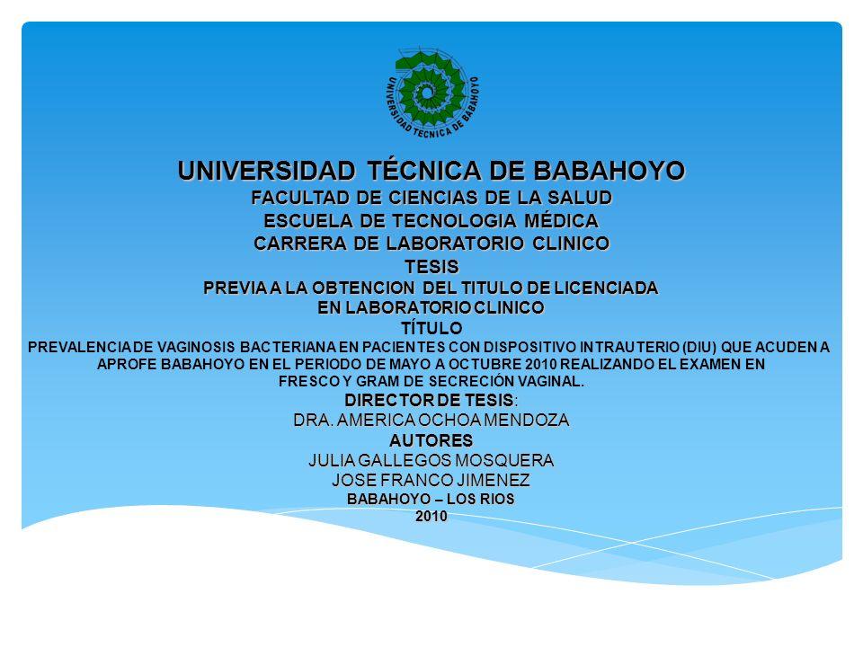 UNIVERSIDAD TÉCNICA DE BABAHOYO FACULTAD DE CIENCIAS DE LA SALUD ESCUELA DE TECNOLOGIA MÉDICA CARRERA DE LABORATORIO CLINICO TESIS PREVIA A LA OBTENCION DEL TITULO DE LICENCIADA EN LABORATORIO CLINICO TÍTULO PREVALENCIA DE VAGINOSIS BACTERIANA EN PACIENTES CON DISPOSITIVO INTRAUTERIO (DIU) QUE ACUDEN A APROFE BABAHOYO EN EL PERIODO DE MAYO A OCTUBRE 2010 REALIZANDO EL EXAMEN EN FRESCO Y GRAM DE SECRECIÓN VAGINAL.