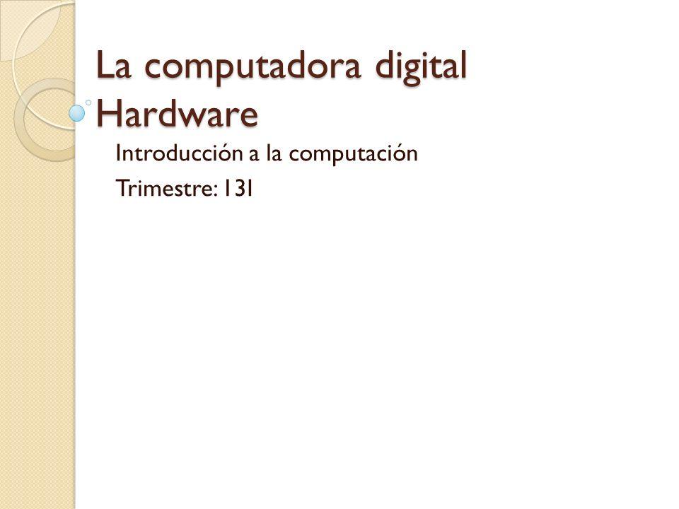 La computadora digital Hardware Introducción a la computación Trimestre: 13I
