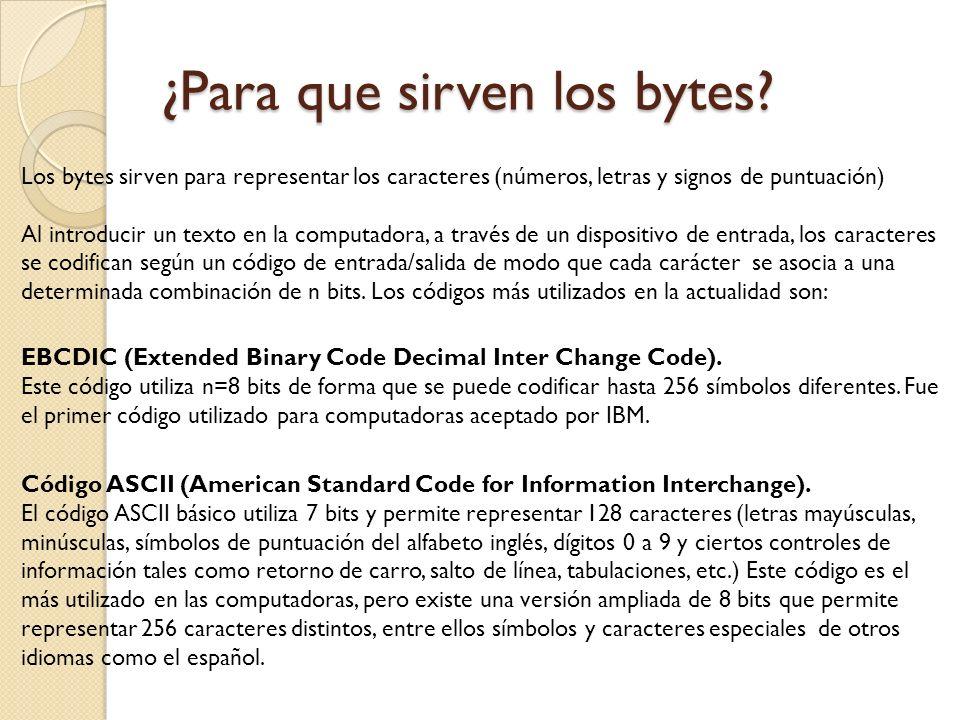 ¿Para que sirven los bytes? Los bytes sirven para representar los caracteres (números, letras y signos de puntuación) Al introducir un texto en la com