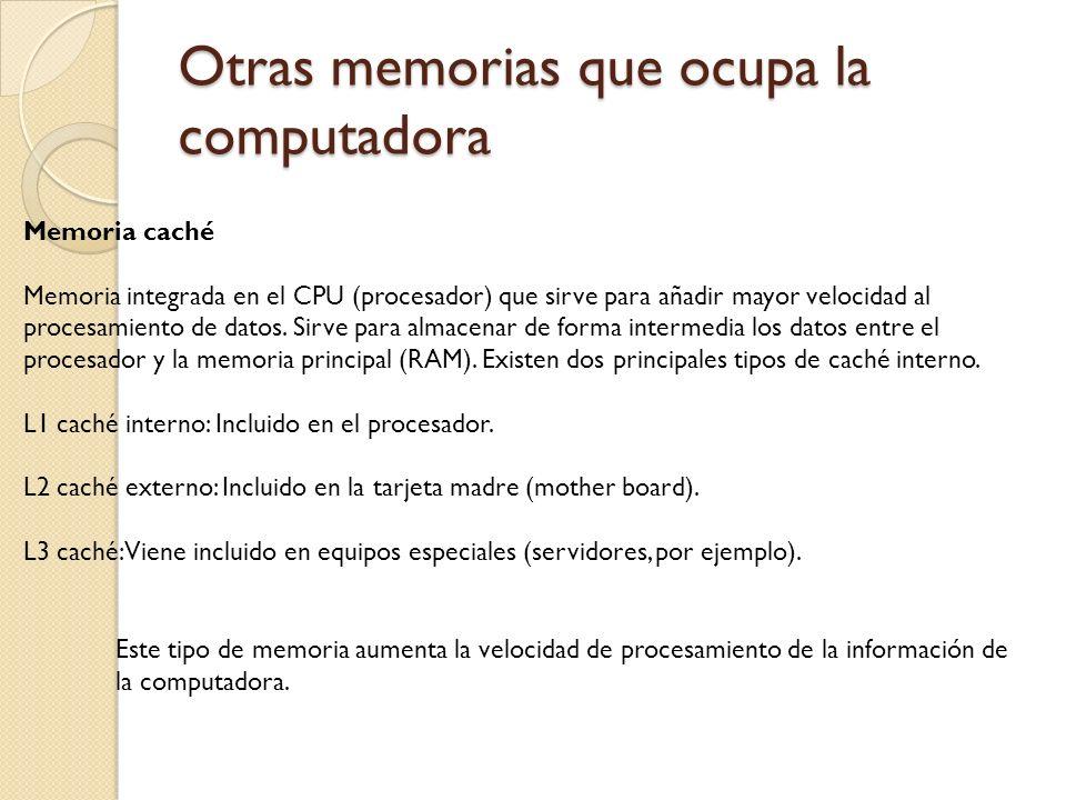Otras memorias que ocupa la computadora Memoria caché Memoria integrada en el CPU (procesador) que sirve para añadir mayor velocidad al procesamiento