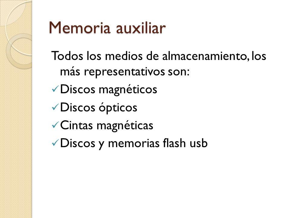 Memoria auxiliar Todos los medios de almacenamiento, los más representativos son: Discos magnéticos Discos ópticos Cintas magnéticas Discos y memorias