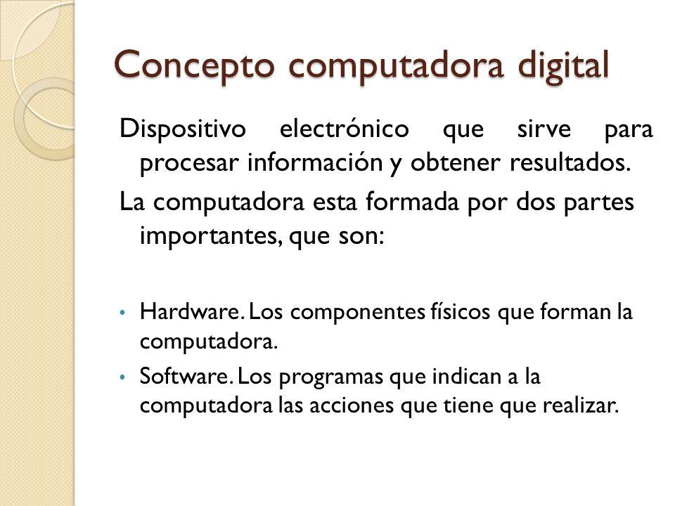 Concepto computadora digital Dispositivo electrónico que sirve para procesar información y obtener resultados. La computadora esta formada por dos par