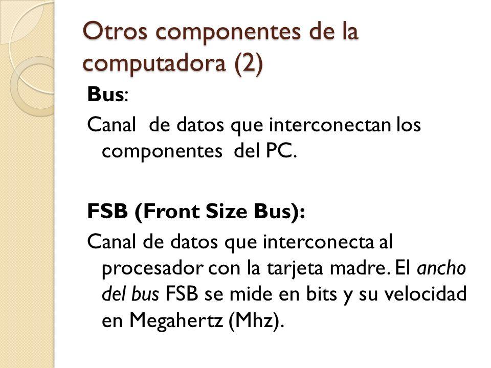 Otros componentes de la computadora (2) Bus: Canal de datos que interconectan los componentes del PC. FSB (Front Size Bus): Canal de datos que interco