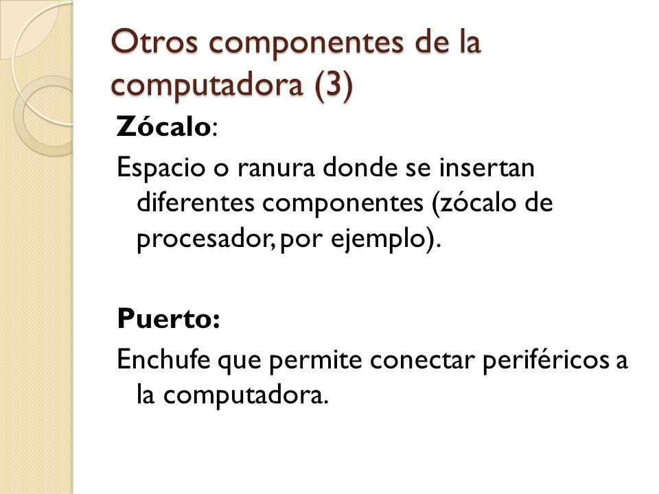 Otros componentes de la computadora (3) Zócalo: Espacio o ranura donde se insertan diferentes componentes (zócalo de procesador, por ejemplo). Puerto: