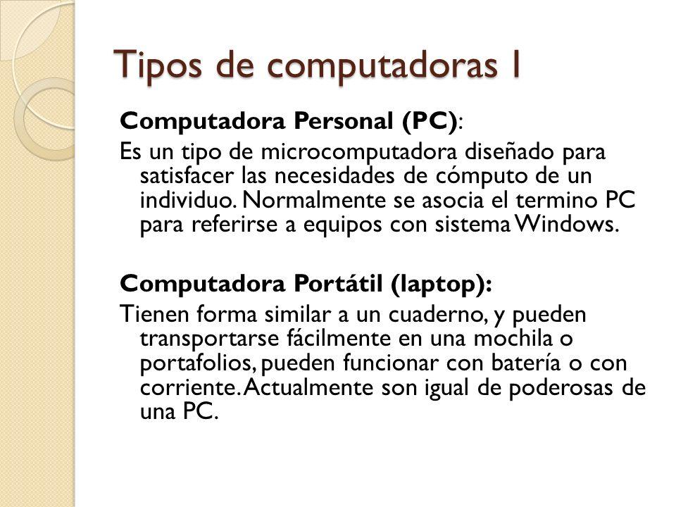 Tipos de computadoras I Computadora Personal (PC): Es un tipo de microcomputadora diseñado para satisfacer las necesidades de cómputo de un individuo.