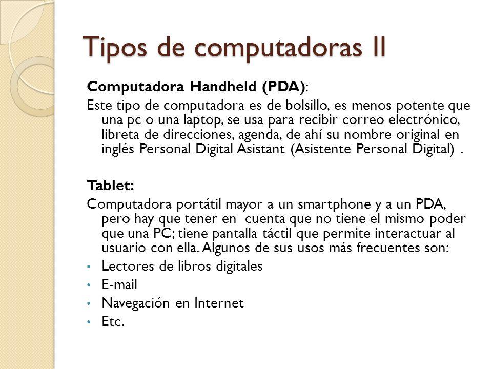 Tipos de computadoras II Computadora Handheld (PDA): Este tipo de computadora es de bolsillo, es menos potente que una pc o una laptop, se usa para re