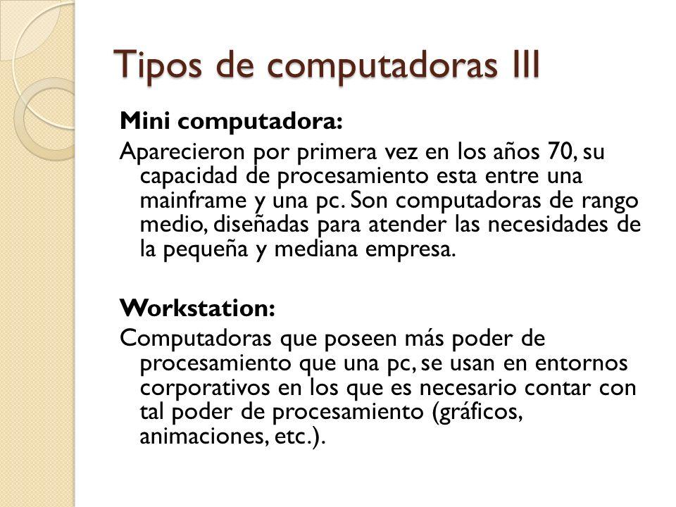 Tipos de computadoras III Mini computadora: Aparecieron por primera vez en los años 70, su capacidad de procesamiento esta entre una mainframe y una p
