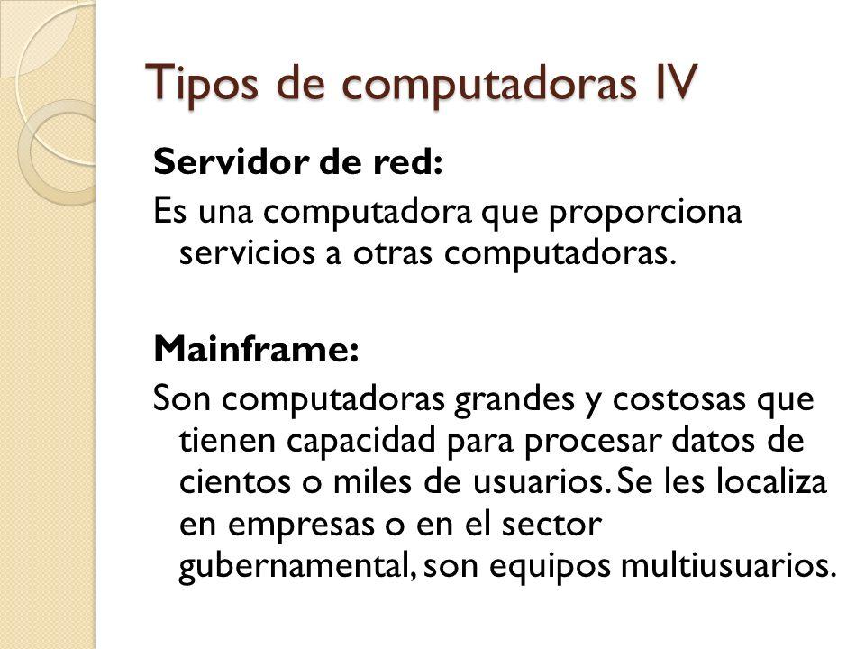 Tipos de computadoras IV Servidor de red: Es una computadora que proporciona servicios a otras computadoras. Mainframe: Son computadoras grandes y cos