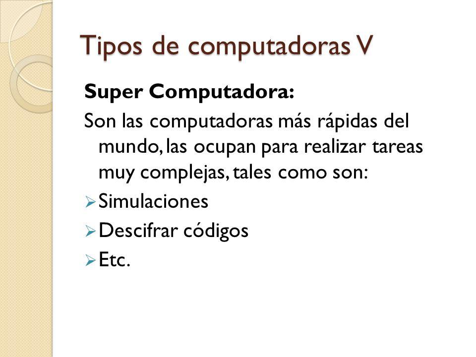Tipos de computadoras V Super Computadora: Son las computadoras más rápidas del mundo, las ocupan para realizar tareas muy complejas, tales como son: