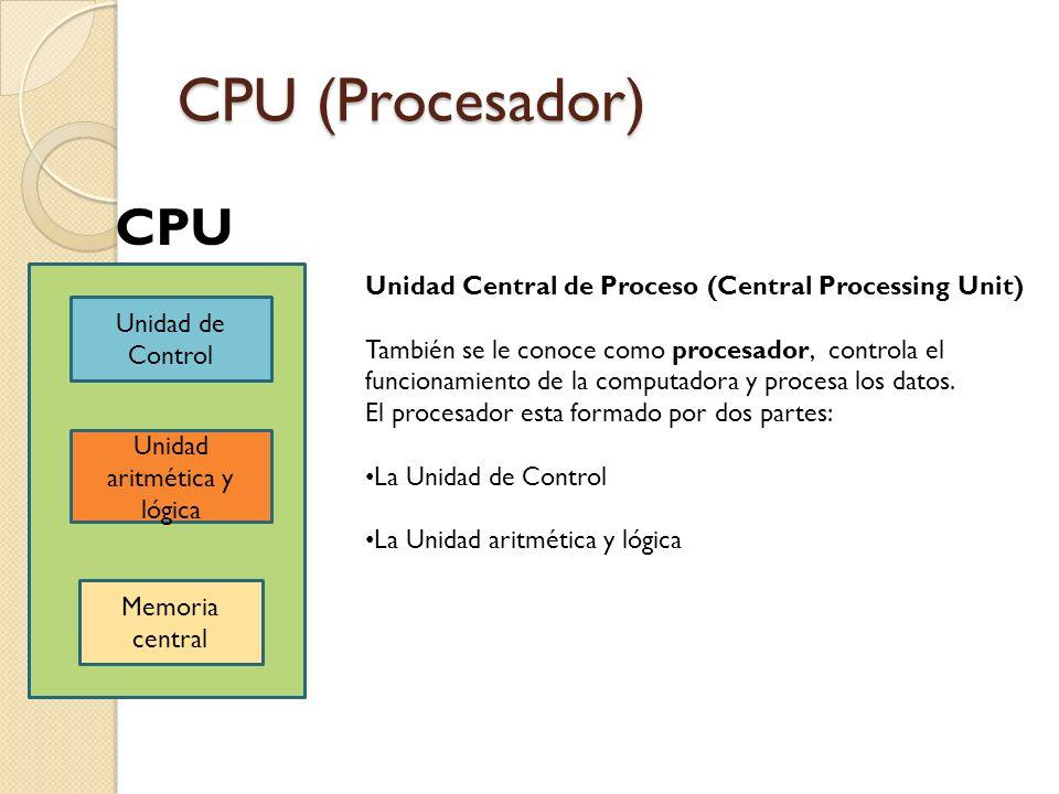 CPU (Procesador) Unidad de Control Unidad aritmética y lógica Memoria central CPU Unidad Central de Proceso (Central Processing Unit) También se le co
