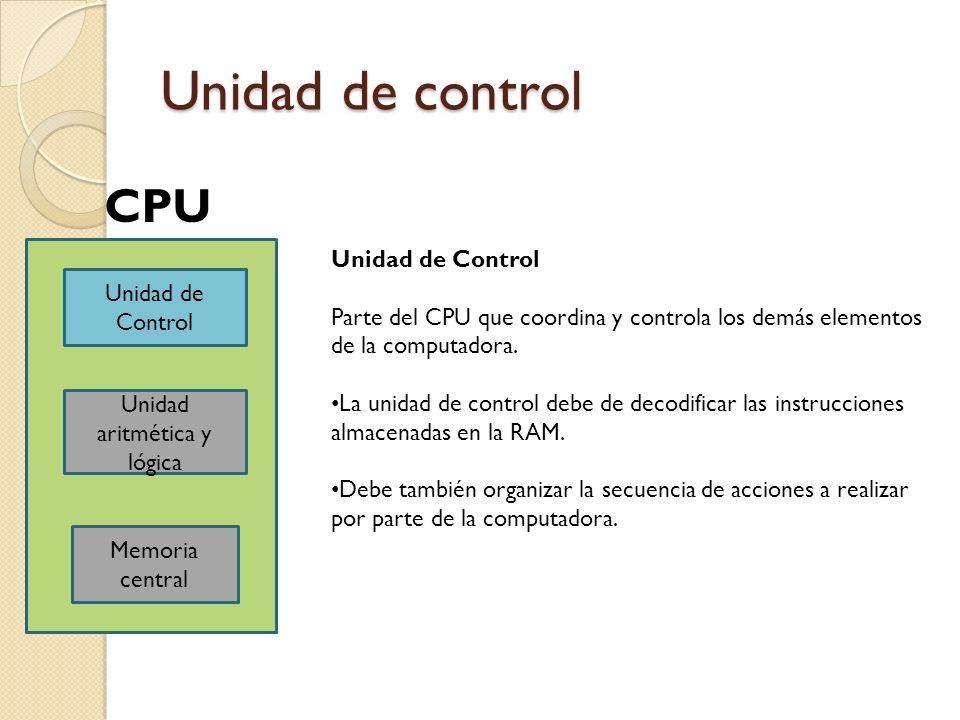 Unidad de control Unidad de Control Unidad aritmética y lógica Memoria central CPU Unidad de Control Parte del CPU que coordina y controla los demás e