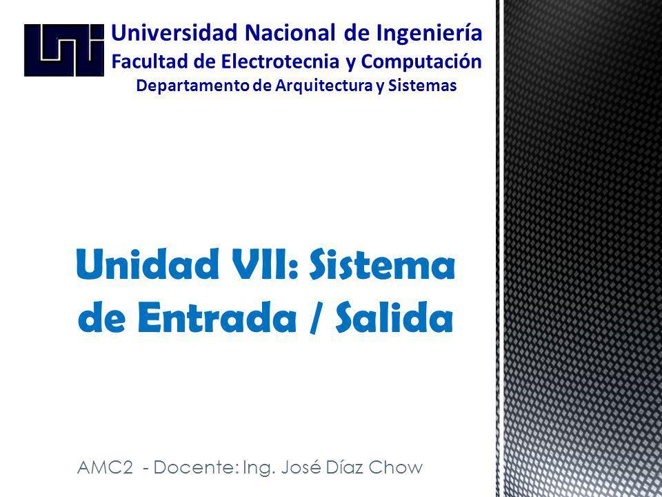 AMC2 - Docente: Ing. José Díaz Chow Unidad VII: Sistema de Entrada / Salida Universidad Nacional de Ingeniería Facultad de Electrotecnia y Computación