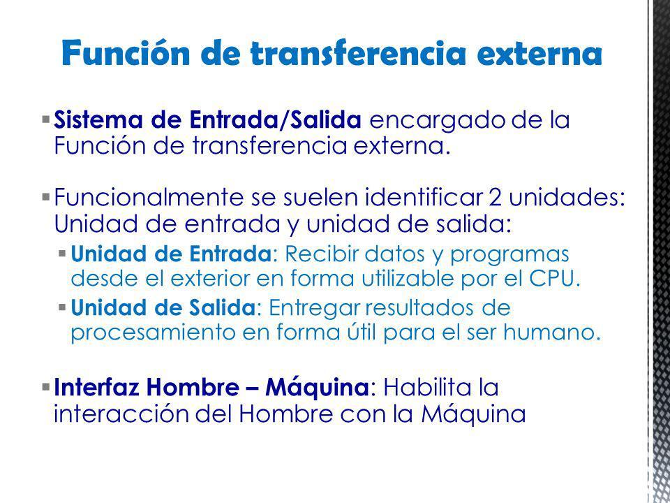 Sistema de Entrada/Salida encargado de la Función de transferencia externa. Funcionalmente se suelen identificar 2 unidades: Unidad de entrada y unida