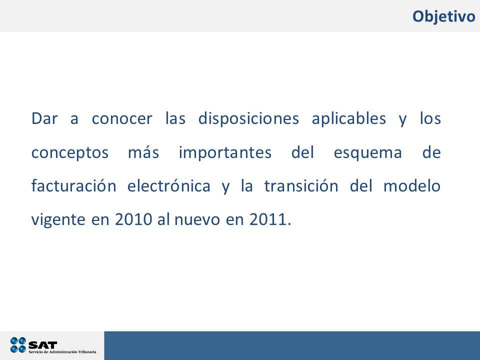 Objetivo Dar a conocer las disposiciones aplicables y los conceptos más importantes del esquema de facturación electrónica y la transición del modelo