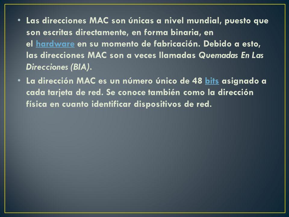 Las direcciones MAC son únicas a nivel mundial, puesto que son escritas directamente, en forma binaria, en el hardware en su momento de fabricación. D