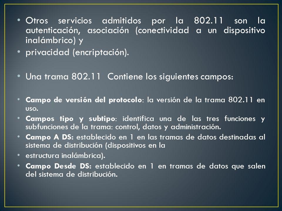 Otros servicios admitidos por la 802.11 son la autenticación, asociación (conectividad a un dispositivo inalámbrico) y privacidad (encriptación). Una