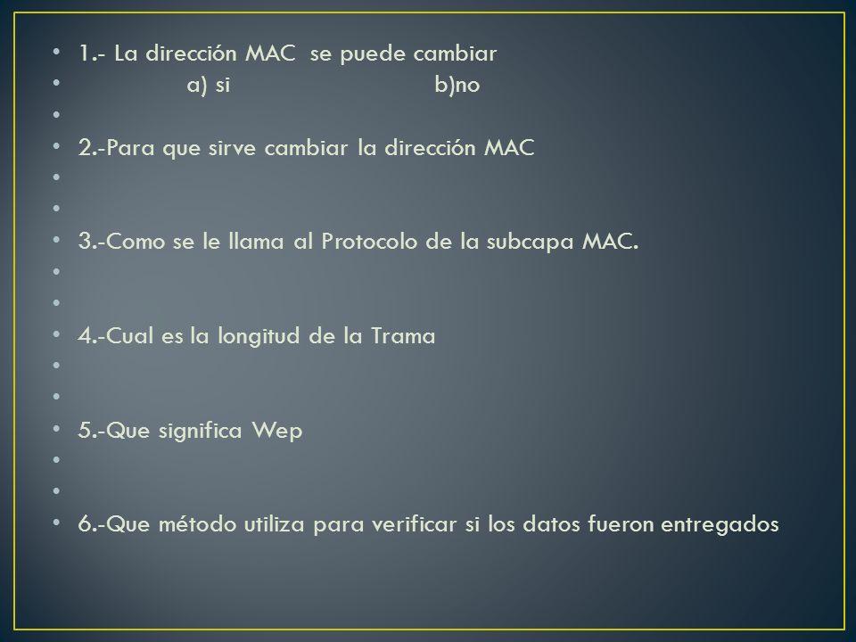 1.- La dirección MAC se puede cambiar a) si b)no 2.-Para que sirve cambiar la dirección MAC 3.-Como se le llama al Protocolo de la subcapa MAC. 4.-Cua