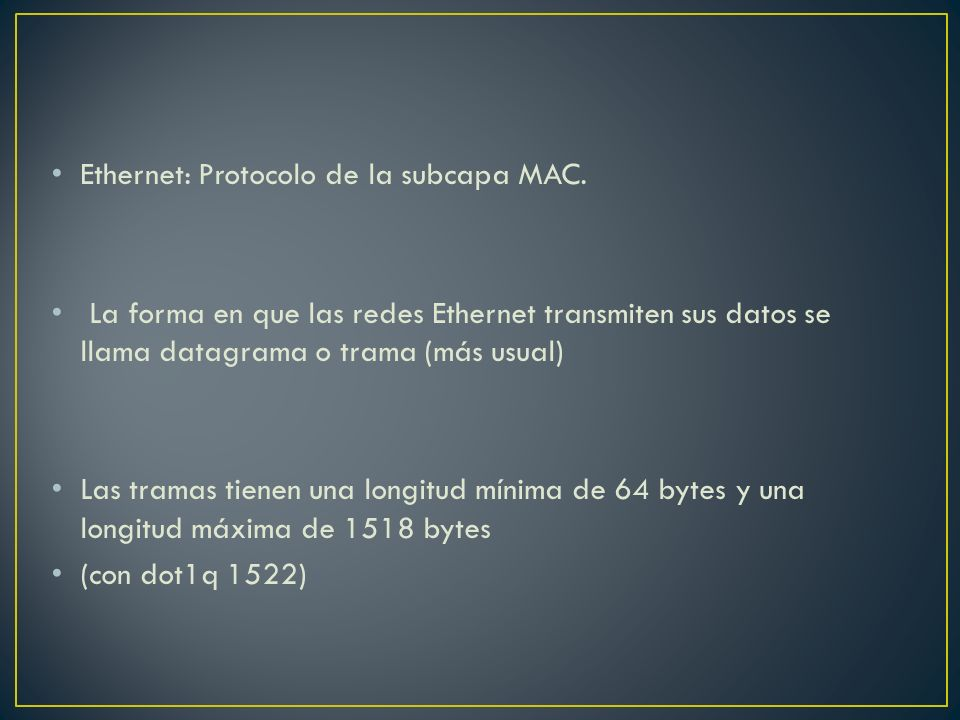Ethernet: Protocolo de la subcapa MAC. La forma en que las redes Ethernet transmiten sus datos se llama datagrama o trama (más usual) Las tramas tiene