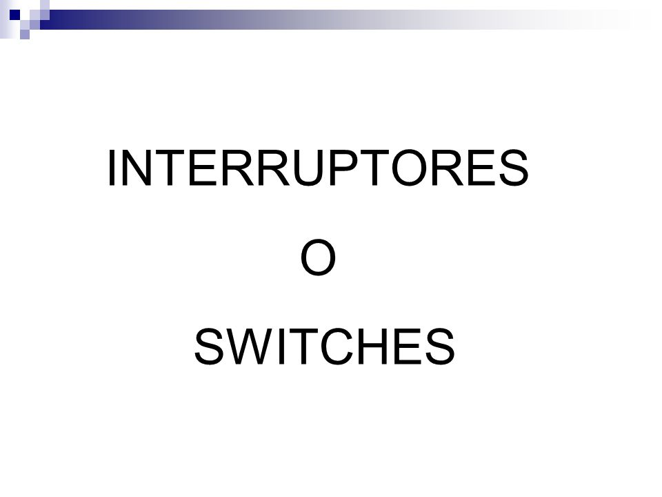 INTERRUPTORES O SWITCHES