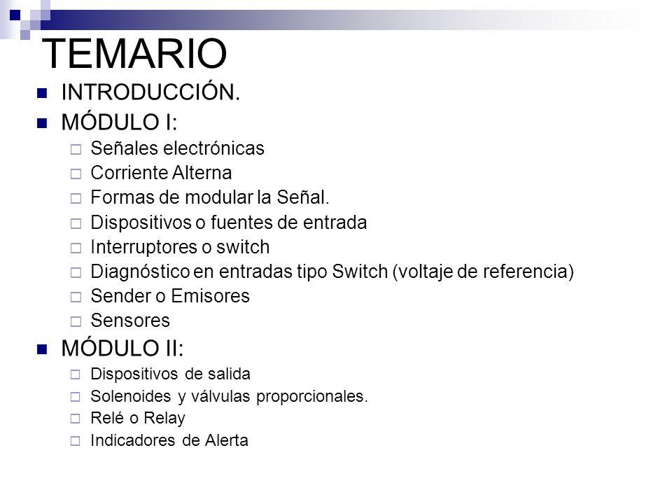 TEMARIO INTRODUCCIÓN. MÓDULO I: Señales electrónicas Corriente Alterna Formas de modular la Señal. Dispositivos o fuentes de entrada Interruptores o s
