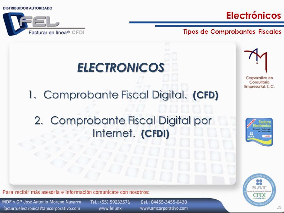 ELECTRONICOS 1.Comprobante Fiscal Digital. (CFD) 2.Comprobante Fiscal Digital por Internet. (CFDI) 21 Tipos de Comprobantes Fiscales Electrónicos