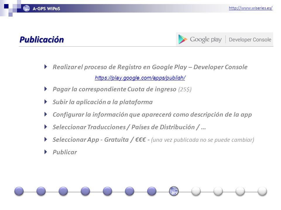 http://www.wiseries.es/ A-GPS WiPoS Publicación Realizar el proceso de Registro en Google Play – Developer Console https://play.google.com/apps/publish/ Pagar la correspondiente Cuota de ingreso (25$) Subir la aplicación a la plataforma Configurar la información que aparecerá como descripción de la app Seleccionar Traducciones / Países de Distribución / … Seleccionar App - Gratuita / - (una vez publicada no se puede cambiar) Publicar