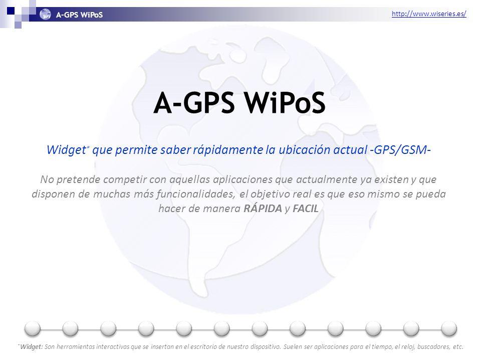 http://www.wiseries.es/ A-GPS WiPoS Widget * que permite saber rápidamente la ubicación actual -GPS/GSM- No pretende competir con aquellas aplicaciones que actualmente ya existen y que disponen de muchas más funcionalidades, el objetivo real es que eso mismo se pueda hacer de manera RÁPIDA y FACIL * Widget: Son herramientas interactivas que se insertan en el escritorio de nuestro dispositivo.