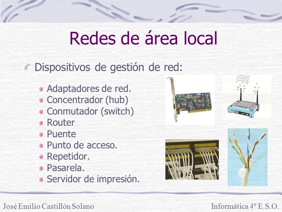 Redes de área local Dispositivos de gestión de red: Adaptadores de red. Concentrador (hub) Conmutador (switch) Router Puente Punto de acceso. Repetido