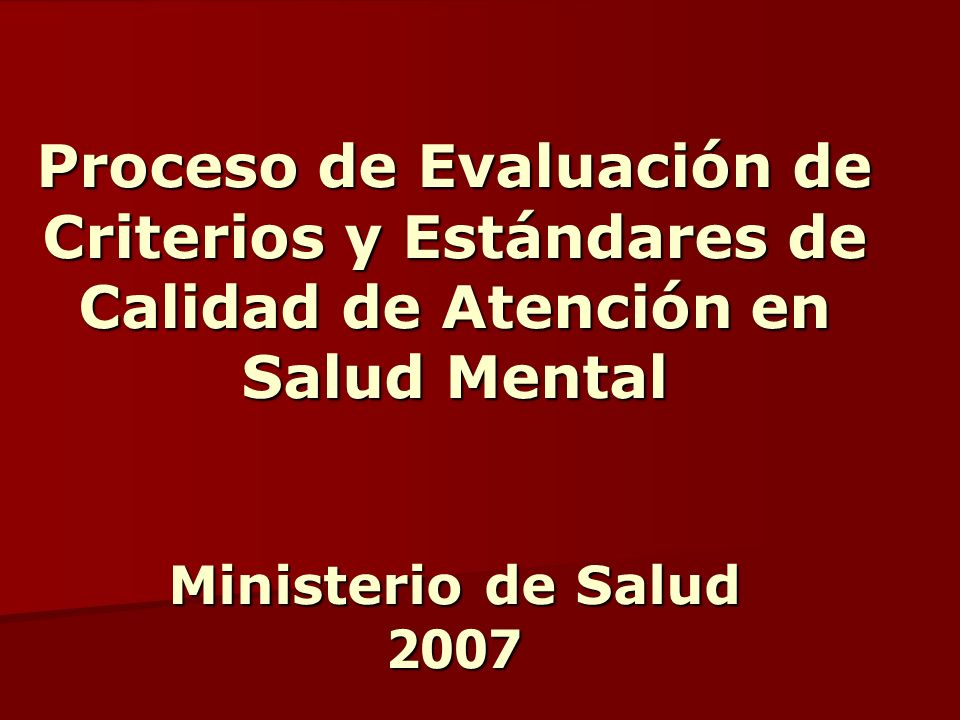 Proceso de Evaluación de Criterios y Estándares de Calidad de Atención en Salud Mental Ministerio de Salud 2007