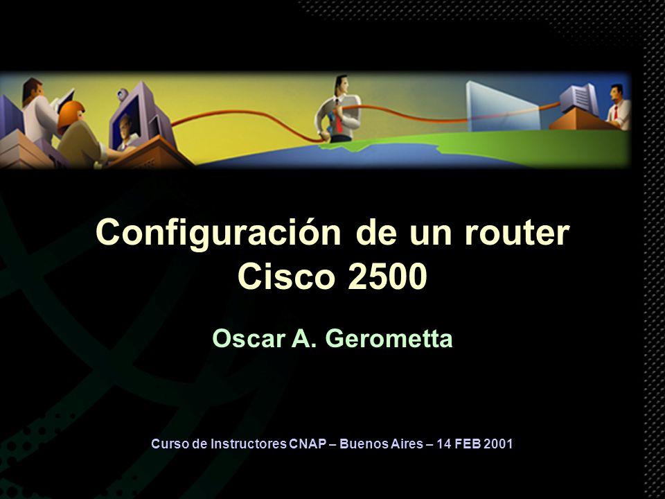 Curso de Instructores CNAP – Buenos Aires – 14 FEB 2001 Configuración de un router Cisco 2500 Oscar A. Gerometta